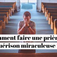 Comment faire une prière de guérison miraculeuse ?