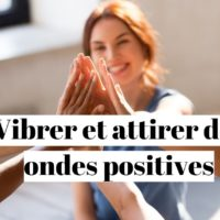 Comment vibrer positivement pour attirer des énergies positives ?