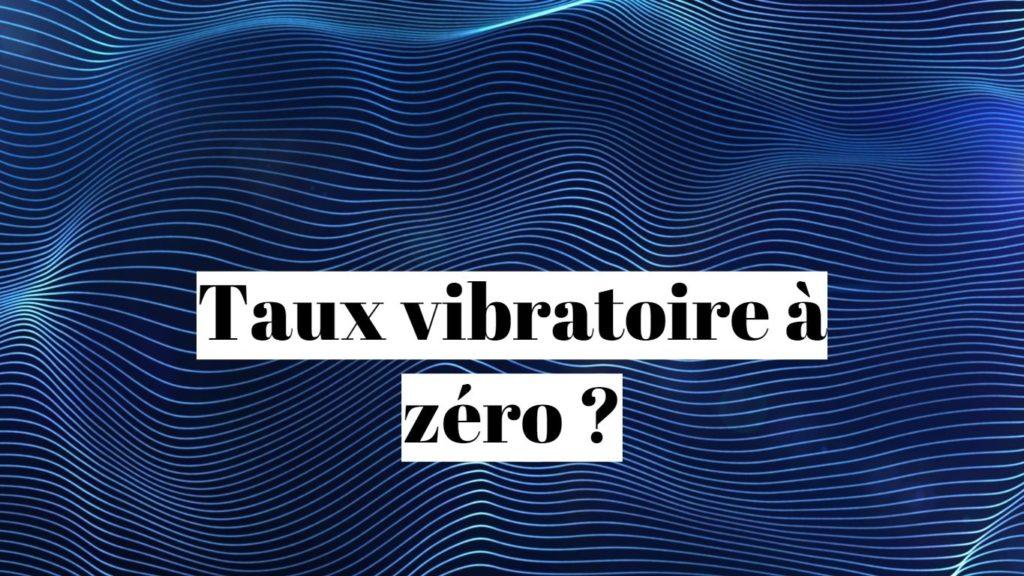 Taux vibratoire à zéro 0: que faire?