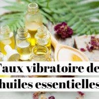 Taux vibratoire des huiles essentielles?