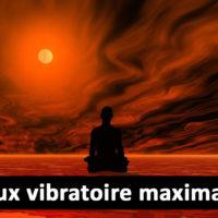 Quel est le taux vibratoire maximum (le plus hautpossible) ?
