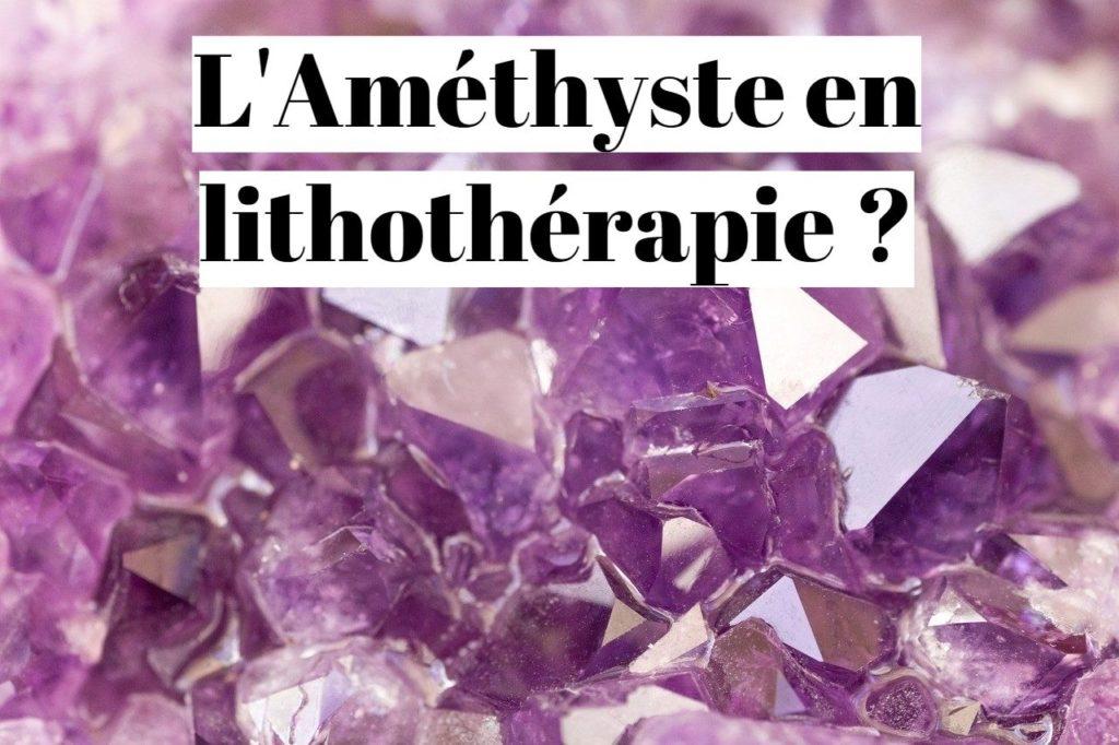 Améthyste : ses propriétés en lithothérapie ?