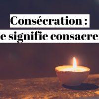 Consécration : que signifie consacrer ?