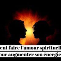 Comment faire l'amour spirituellement pour augmenter son énergie?